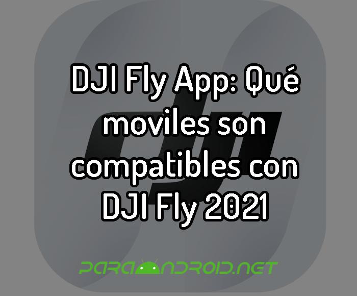 DJI Fly App: Qué moviles son compatibles con DJI Fly 2021