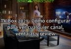 TV Box 2021 - Cómo configurar para ver cualquier canal, ventajas y review